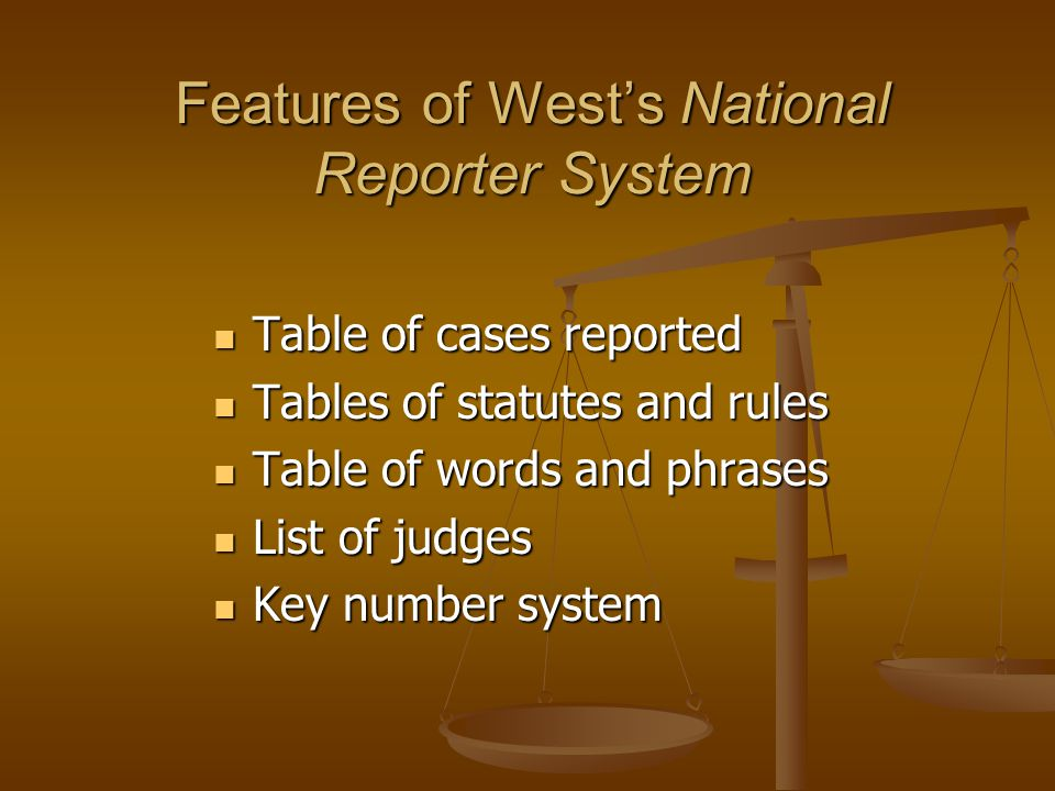Features of West's National Reporter System Table of cases reported Table of cases reported Tables of statutes and rules Tables of statutes and rules Table of words and phrases Table of words and phrases List of judges List of judges Key number system Key number system