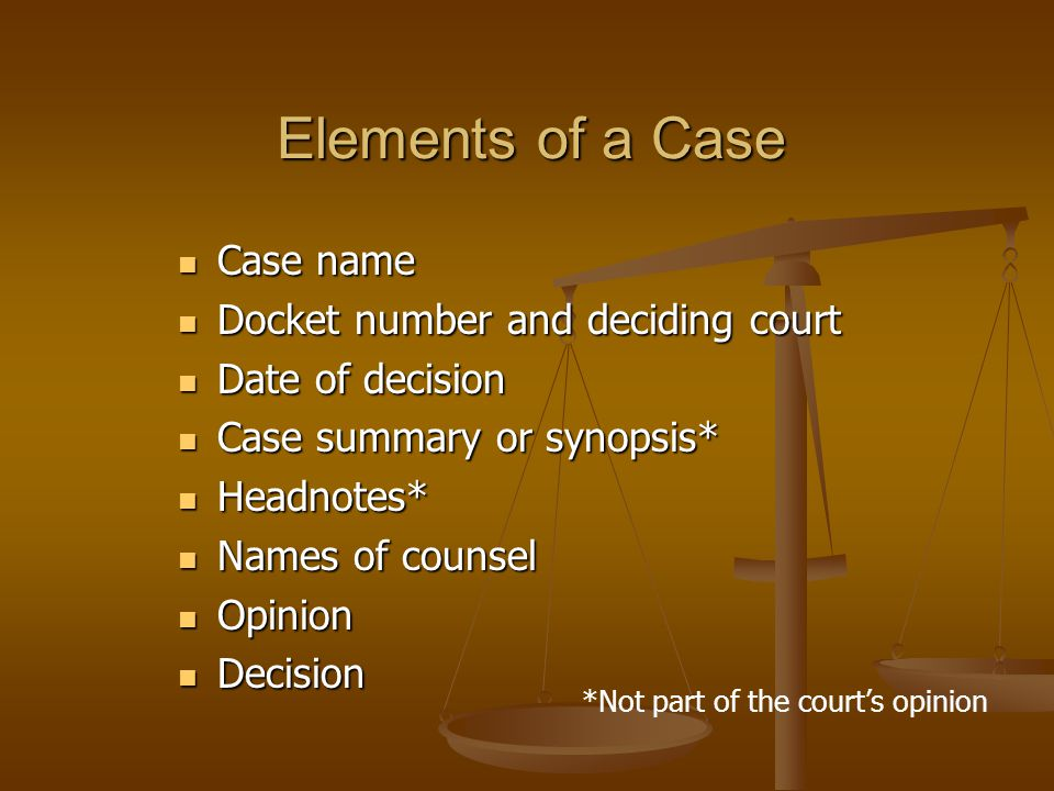Elements of a Case Case name Case name Docket number and deciding court Docket number and deciding court Date of decision Date of decision Case summary or synopsis* Case summary or synopsis* Headnotes* Headnotes* Names of counsel Names of counsel Opinion Opinion Decision Decision *Not part of the court's opinion