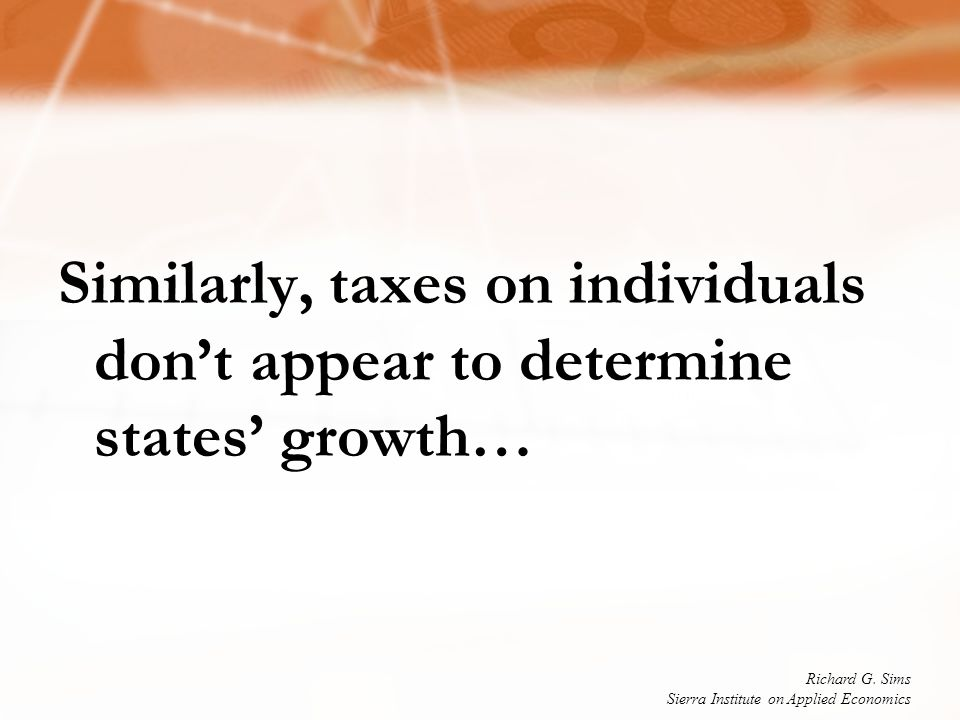 Similarly, taxes on individuals don't appear to determine states' growth… Richard G. Sims Sierra Institute on Applied Economics