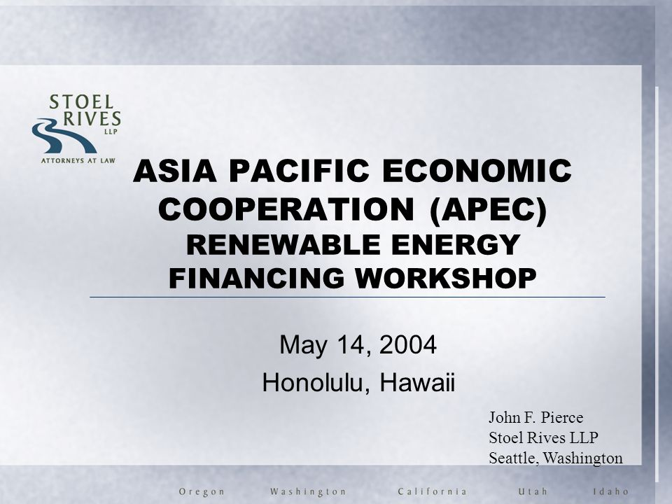 ASIA PACIFIC ECONOMIC COOPERATION (APEC) RENEWABLE ENERGY FINANCING WORKSHOP May 14, 2004 Honolulu, Hawaii John F. Pierce Stoel Rives LLP Seattle, Was