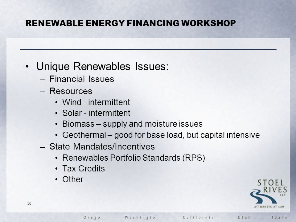 RENEWABLE ENERGY FINANCING WORKSHOP Unique Renewables Issues: –Financial Issues –Resources Wind - intermittent Solar - intermittent Biomass – supply and moisture issues Geothermal – good for base load, but capital intensive –State Mandates/Incentives Renewables Portfolio Standards (RPS) Tax Credits Other 10