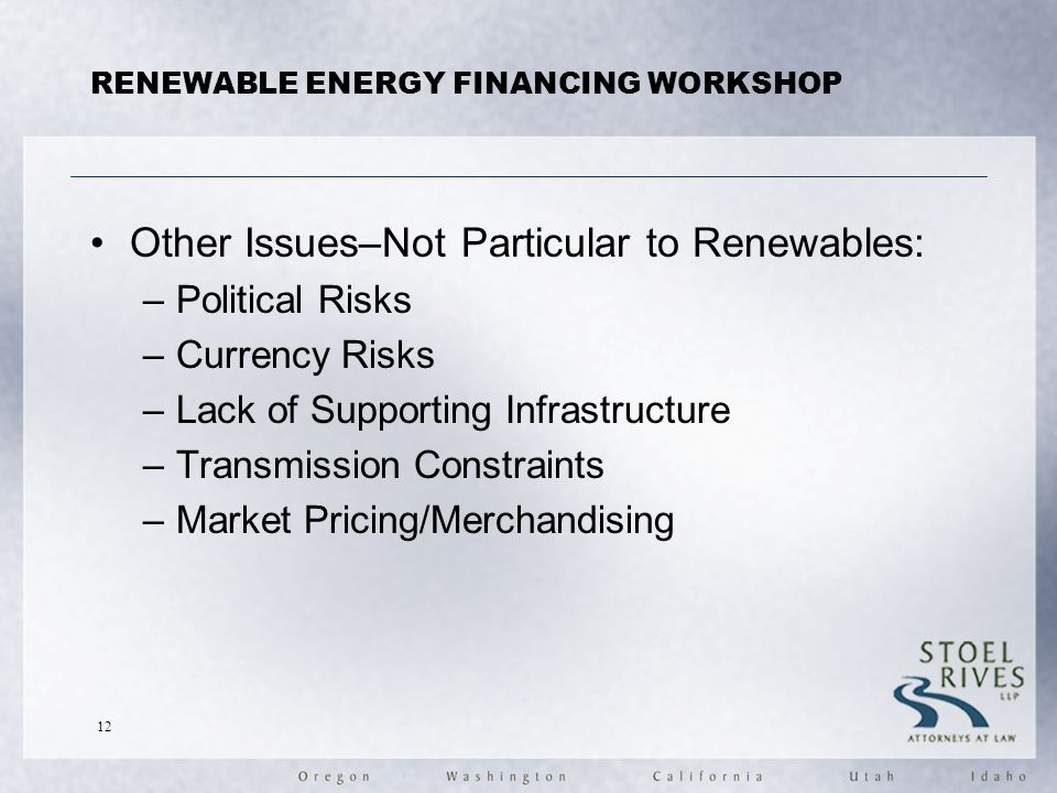 RENEWABLE ENERGY FINANCING WORKSHOP Other Issues–Not Particular to Renewables: –Political Risks –Currency Risks –Lack of Supporting Infrastructure –Transmission Constraints –Market Pricing/Merchandising 12