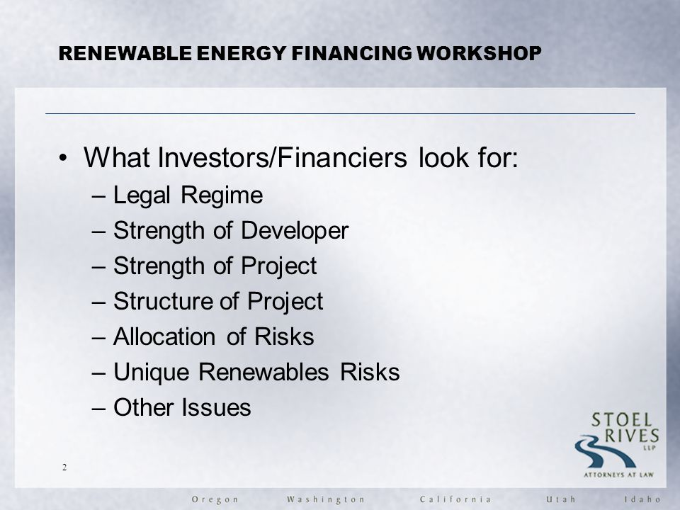 RENEWABLE ENERGY FINANCING WORKSHOP What Investors/Financiers look for: –Legal Regime –Strength of Developer –Strength of Project –Structure of Project –Allocation of Risks –Unique Renewables Risks –Other Issues 2