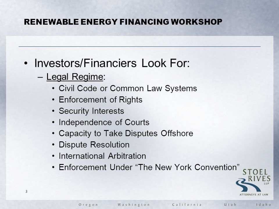 Investors/Financiers Look For: –Legal Regime: Civil Code or Common Law Systems Enforcement of Rights Security Interests Independence of Courts Capacity to Take Disputes Offshore Dispute Resolution International Arbitration Enforcement Under The New York Convention RENEWABLE ENERGY FINANCING WORKSHOP 3