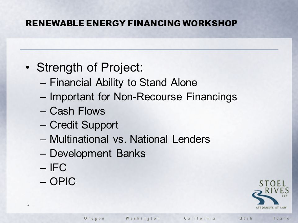 RENEWABLE ENERGY FINANCING WORKSHOP Strength of Project: –Financial Ability to Stand Alone –Important for Non-Recourse Financings –Cash Flows –Credit Support –Multinational vs.
