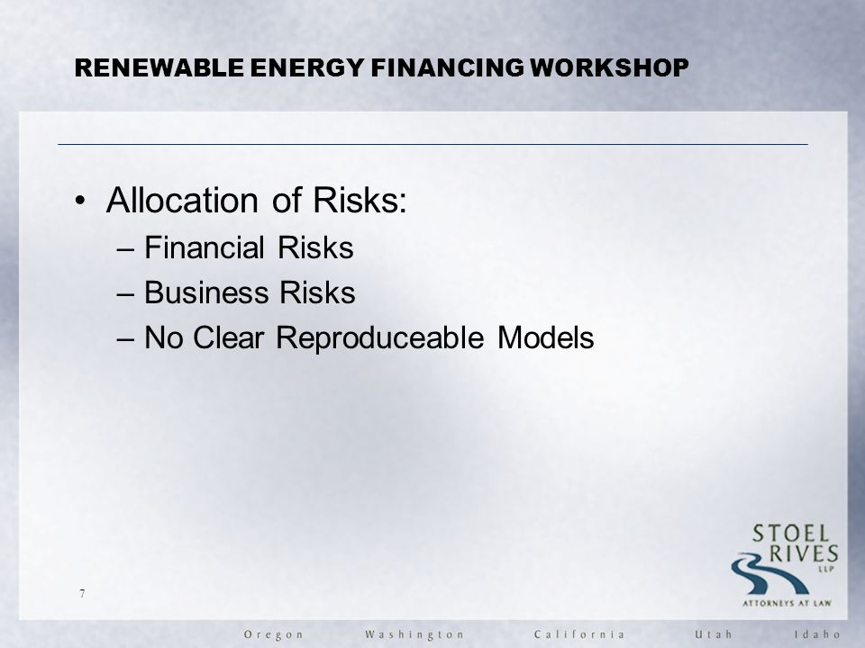 RENEWABLE ENERGY FINANCING WORKSHOP Allocation of Risks: –Financial Risks –Business Risks –No Clear Reproduceable Models 7