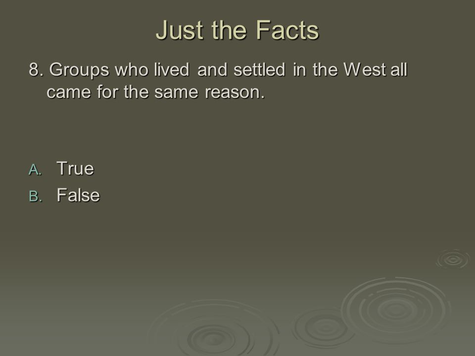 Just the Facts 8. Groups who lived and settled in the West all came for the same reason. A. True B. False