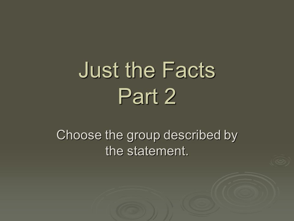 Just the Facts Part 2 Choose the group described by the statement.