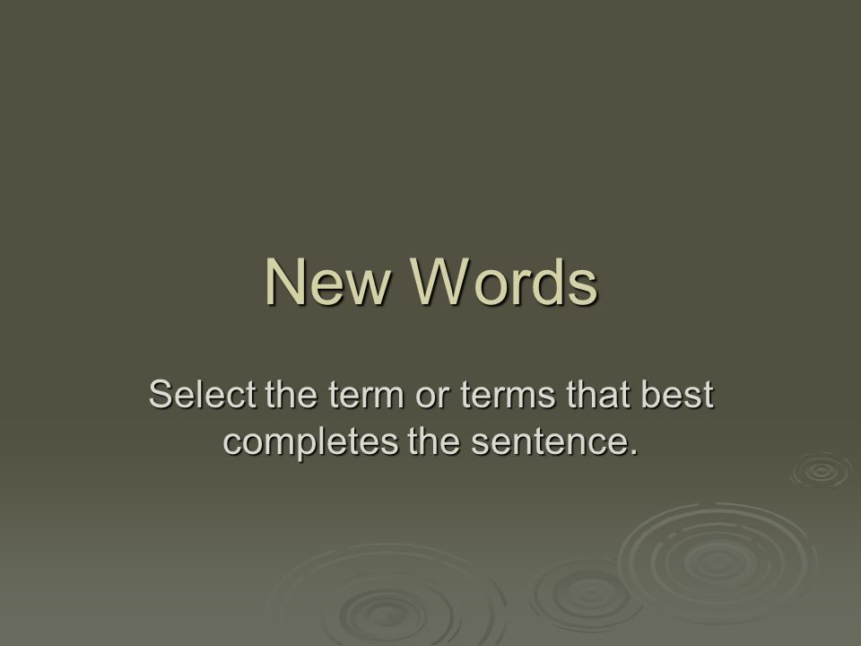 New Words Select the term or terms that best completes the sentence.