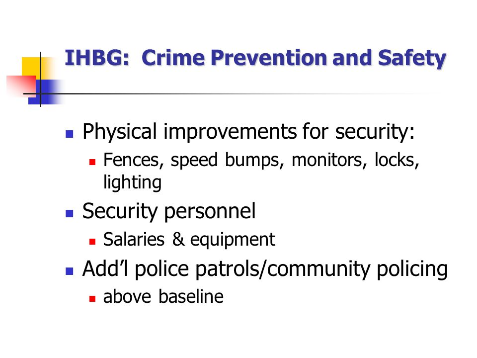 IHBG: Crime Prevention and Safety Physical improvements for security: Fences, speed bumps, monitors, locks, lighting Security personnel Salaries & equipment Add'l police patrols/community policing above baseline