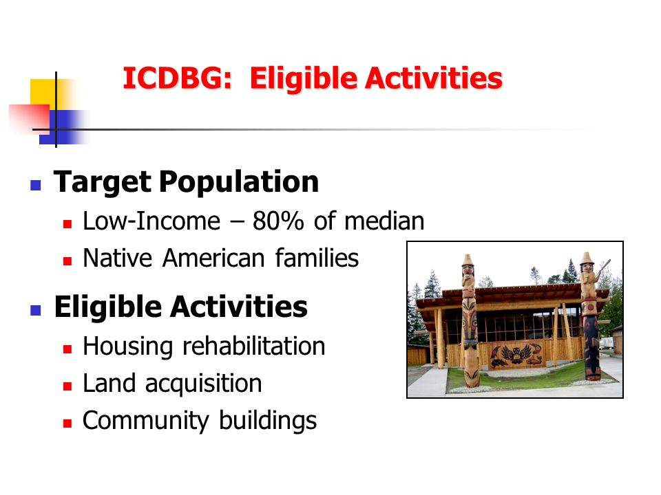 ICDBG: Eligible Activities Target Population Low-Income – 80% of median Native American families Eligible Activities Housing rehabilitation Land acquisition Community buildings
