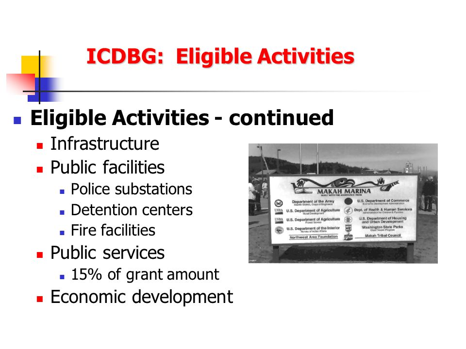 ICDBG: Eligible Activities Eligible Activities - continued Infrastructure Public facilities Police substations Detention centers Fire facilities Public services 15% of grant amount Economic development
