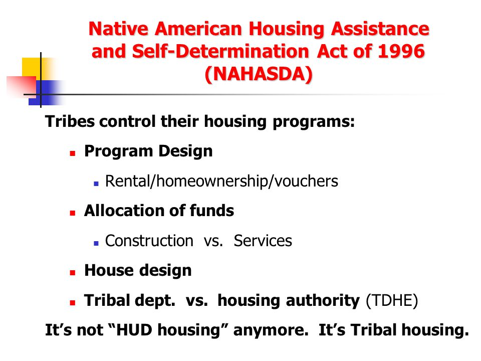 Native American Housing Assistance and Self-Determination Act of 1996 (NAHASDA) Tribes control their housing programs: Program Design Rental/homeownership/vouchers Allocation of funds Construction vs.