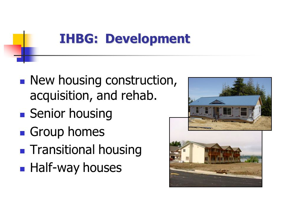 IHBG: Development New housing construction, acquisition, and rehab.