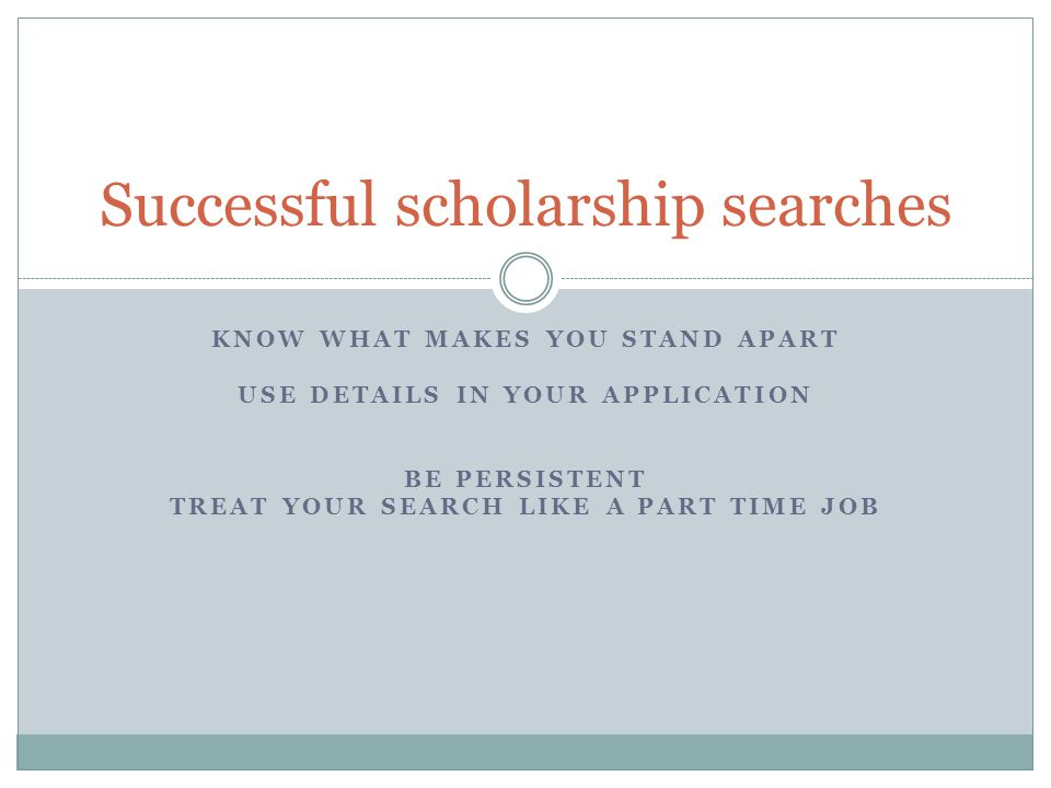 KNOW WHAT MAKES YOU STAND APART USE DETAILS IN YOUR APPLICATION BE PERSISTENT TREAT YOUR SEARCH LIKE A PART TIME JOB Successful scholarship searches