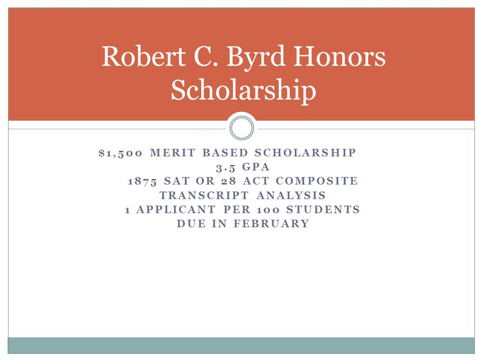 $1,500 MERIT BASED SCHOLARSHIP 3.5 GPA 1875 SAT OR 28 ACT COMPOSITE TRANSCRIPT ANALYSIS 1 APPLICANT PER 100 STUDENTS DUE IN FEBRUARY Robert C.