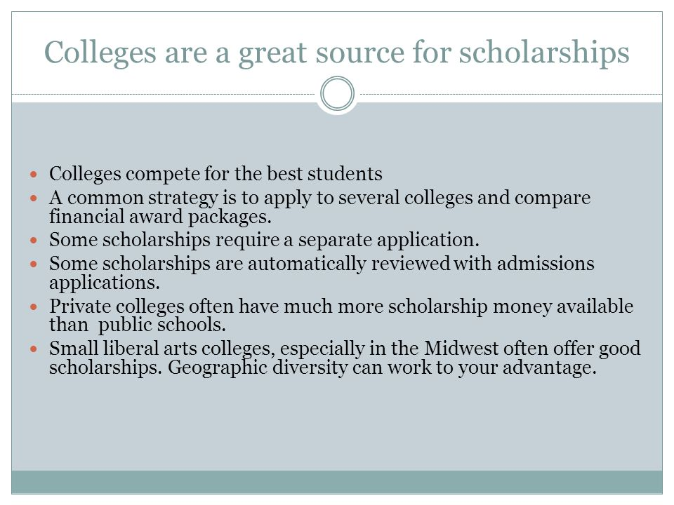 Colleges are a great source for scholarships Colleges compete for the best students A common strategy is to apply to several colleges and compare financial award packages.