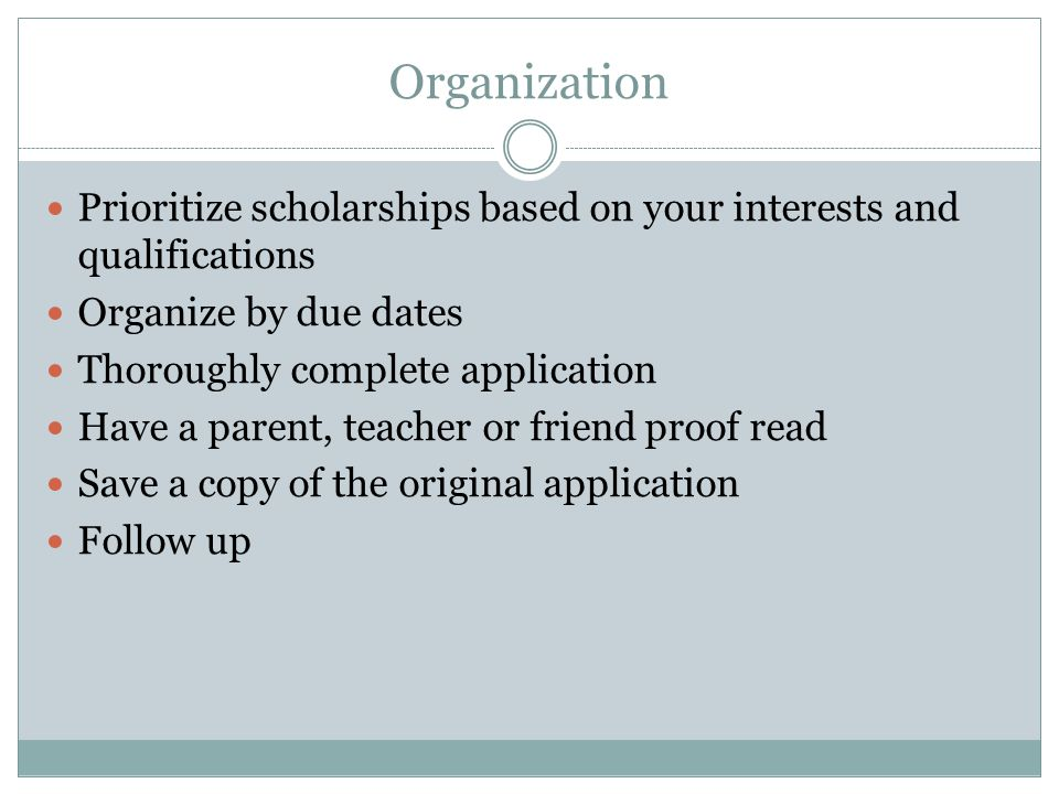 Organization Prioritize scholarships based on your interests and qualifications Organize by due dates Thoroughly complete application Have a parent, teacher or friend proof read Save a copy of the original application Follow up