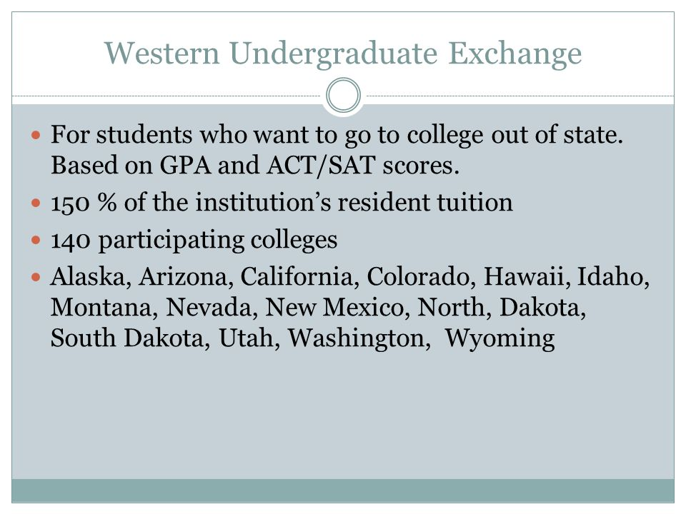 Western Undergraduate Exchange For students who want to go to college out of state.