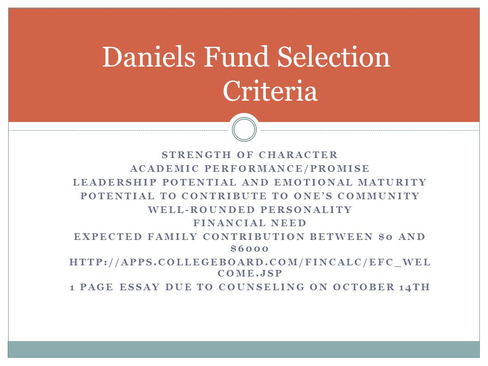 STRENGTH OF CHARACTER ACADEMIC PERFORMANCE/PROMISE LEADERSHIP POTENTIAL AND EMOTIONAL MATURITY POTENTIAL TO CONTRIBUTE TO ONE'S COMMUNITY WELL-ROUNDED PERSONALITY FINANCIAL NEED EXPECTED FAMILY CONTRIBUTION BETWEEN $0 AND $6000 HTTP://APPS.COLLEGEBOARD.COM/FINCALC/EFC_WEL COME.JSP 1 PAGE ESSAY DUE TO COUNSELING ON OCTOBER 14TH Daniels Fund Selection Criteria