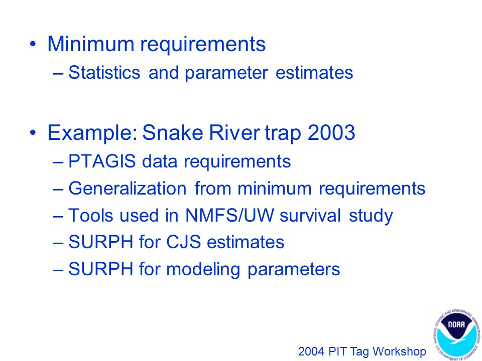 Parameter Estimates R Dam 1Dam 2 ** S P r = number of tagged smolts released a = number detected at Dam 1 g = number detected at both dams h = number detected at Dam 2 but not Dam 1 2004 PIT Tag Workshop