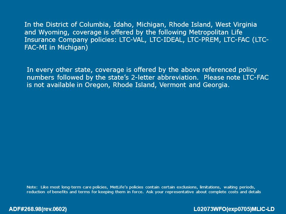 ADF#268.98(rev.0602) L02073WFO(exp0705)MLIC-LD In the District of Columbia, Idaho, Michigan, Rhode Island, West Virginia and Wyoming, coverage is offered by the following Metropolitan Life Insurance Company policies: LTC-VAL, LTC-IDEAL, LTC-PREM, LTC-FAC (LTC- FAC-MI in Michigan) In every other state, coverage is offered by the above referenced policy numbers followed by the state's 2-letter abbreviation.