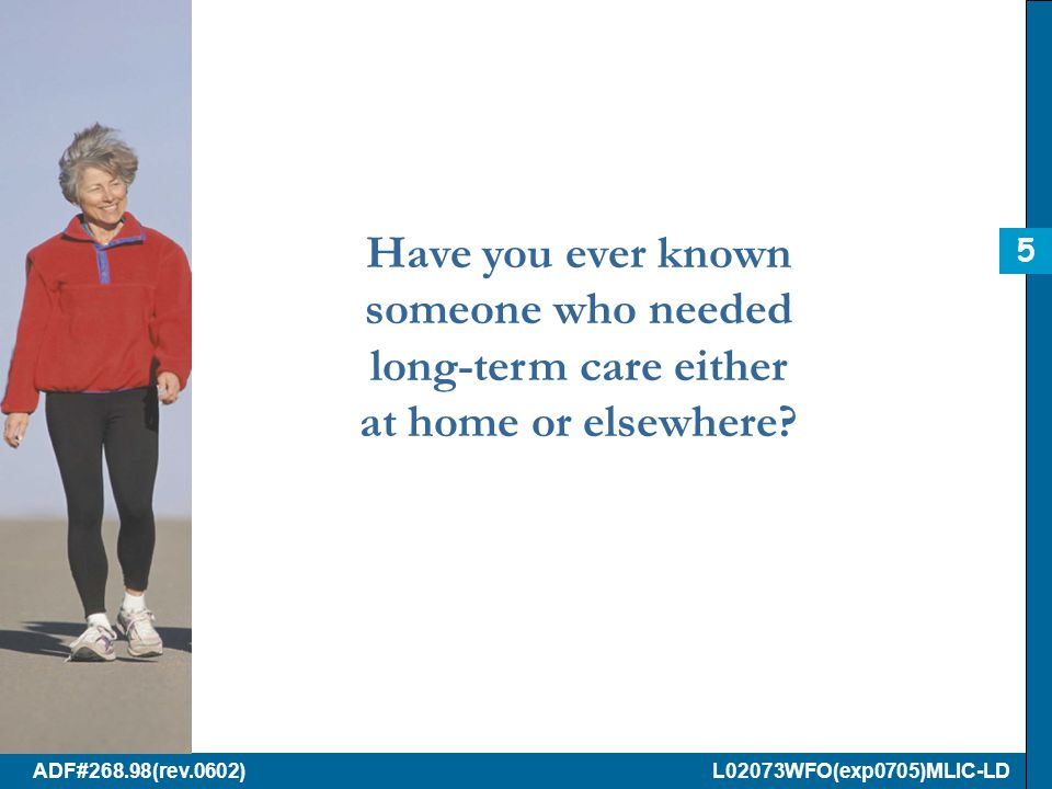 ADF#268.98(rev.0602) L02073WFO(exp0705)MLIC-LD Have you ever known someone who needed long-term care either at home or elsewhere.