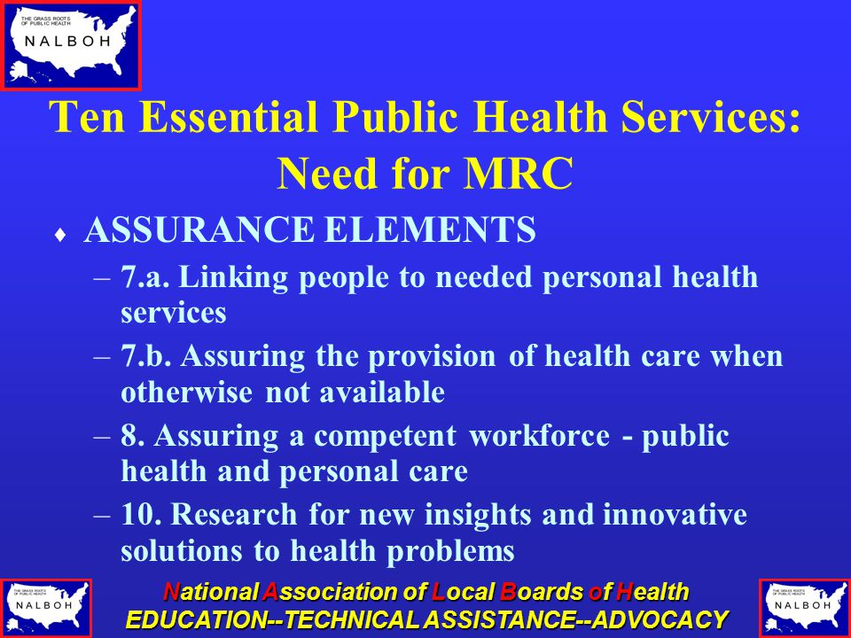 National Association of Local Boards of Health EDUCATION--TECHNICAL ASSISTANCE--ADVOCACY Ten Essential Public Health Services: Need for MRC  ASSURANCE ELEMENTS –7.a.