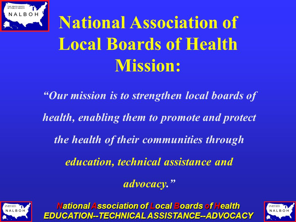 EDUCATION--TECHNICAL ASSISTANCE--ADVOCACY National Association of Local Boards of Health Mission: Our mission is to strengthen local boards of health, enabling them to promote and protect the health of their communities through education, technical assistance and advocacy.
