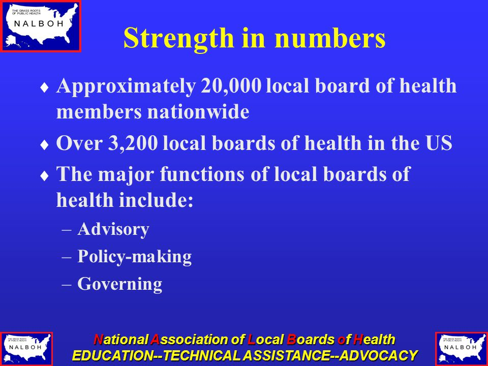 National Association of Local Boards of Health EDUCATION--TECHNICAL ASSISTANCE--ADVOCACY Strength in numbers  Approximately 20,000 local board of health members nationwide  Over 3,200 local boards of health in the US  The major functions of local boards of health include: –Advisory –Policy-making –Governing