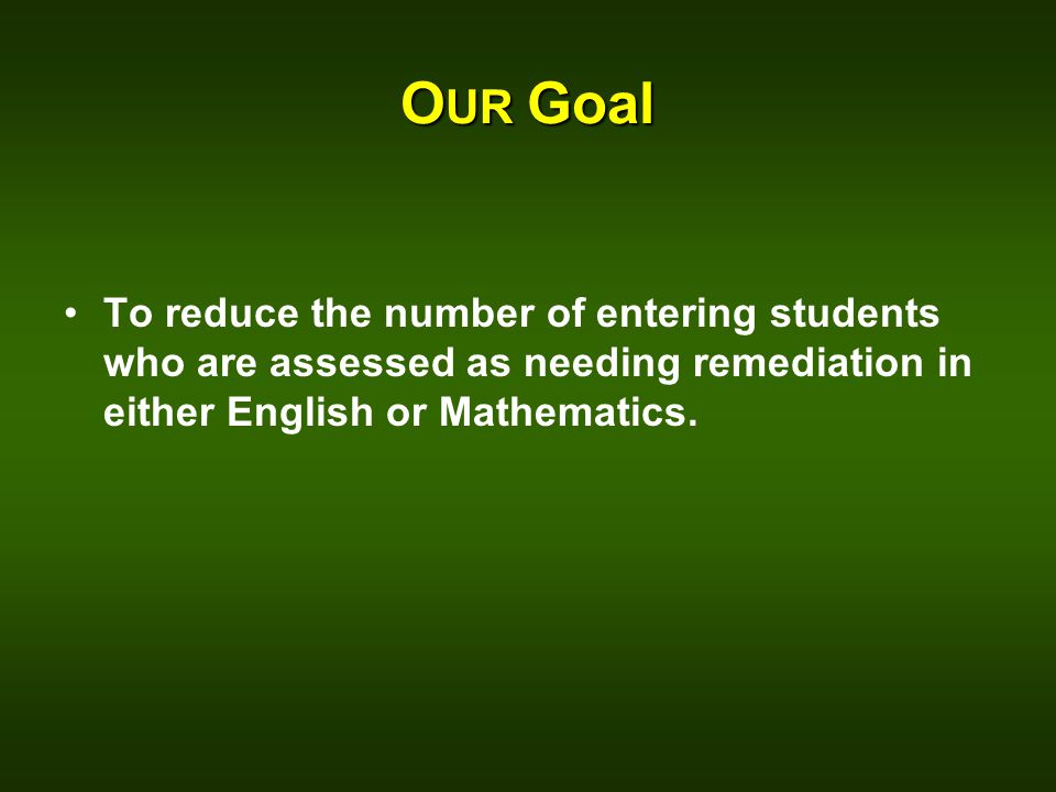 O UR Goal To reduce the number of entering students who are assessed as needing remediation in either English or Mathematics.