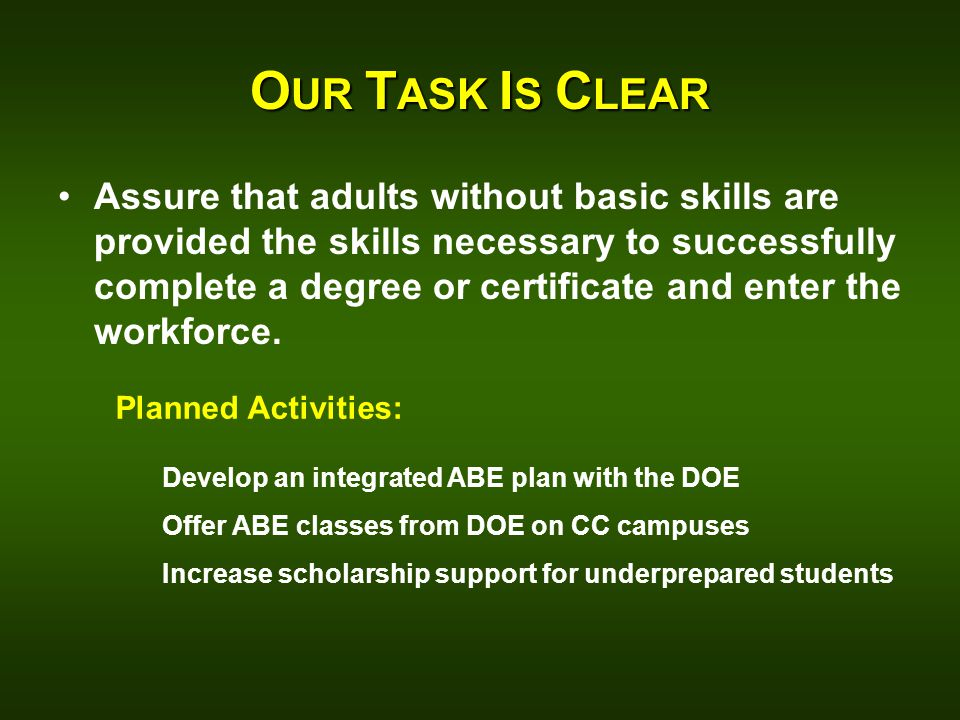 O UR T ASK I S C LEAR Assure that adults without basic skills are provided the skills necessary to successfully complete a degree or certificate and enter the workforce.