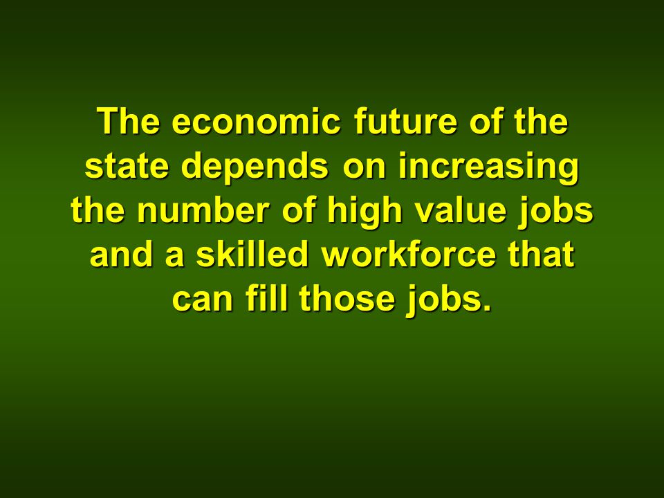 The economic future of the state depends on increasing the number of high value jobs and a skilled workforce that can fill those jobs.