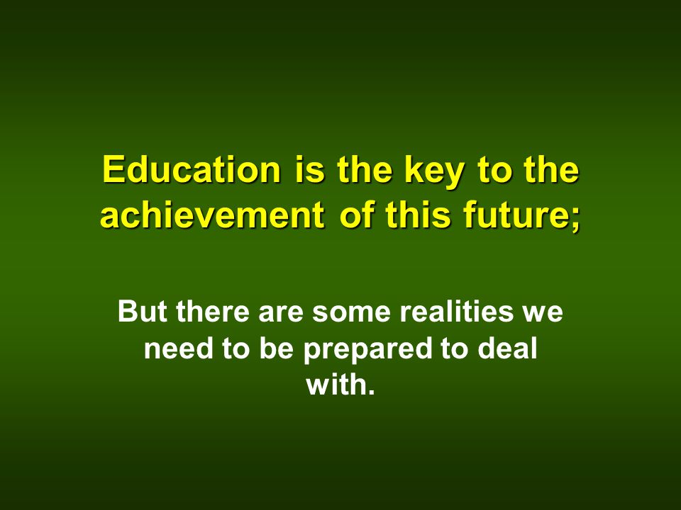 Education is the key to the achievement of this future; But there are some realities we need to be prepared to deal with.