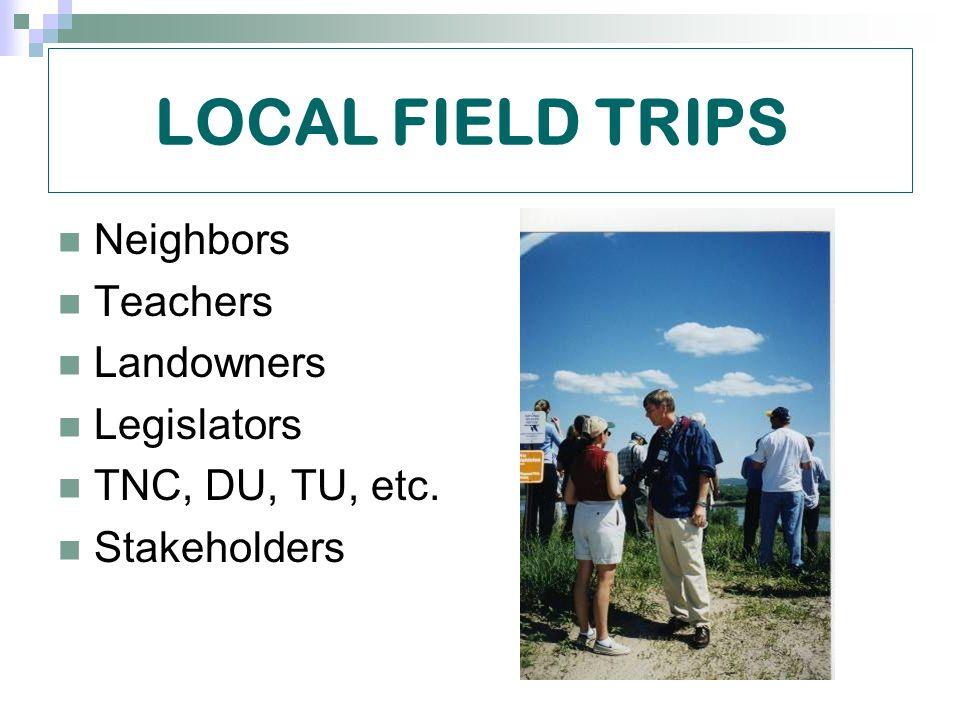LOCAL FIELD TRIPS Neighbors Teachers Landowners Legislators TNC, DU, TU, etc. Stakeholders