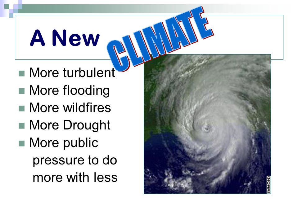 A New More turbulent More flooding More wildfires More Drought More public pressure to do more with less