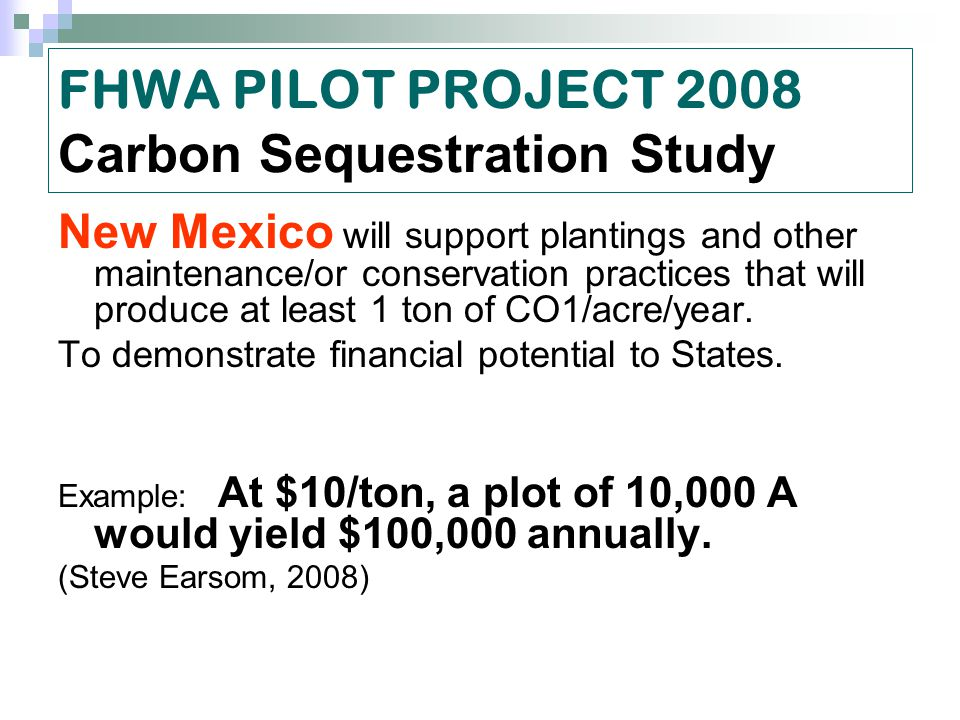 FHWA PILOT PROJECT 2008 Carbon Sequestration Study New Mexico will support plantings and other maintenance/or conservation practices that will produce at least 1 ton of CO1/acre/year.