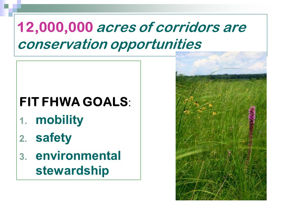 12,000,000 acres of corridors are conservation opportunities FIT FHWA GOALS : 1.