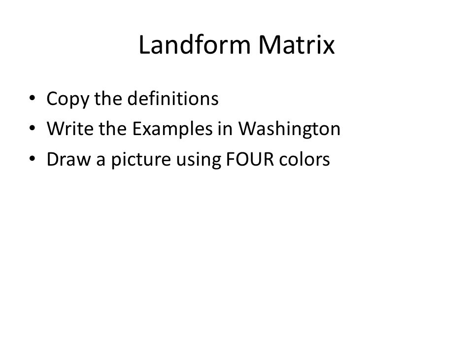 Landform Matrix Copy the definitions Write the Examples in Washington Draw a picture using FOUR colors