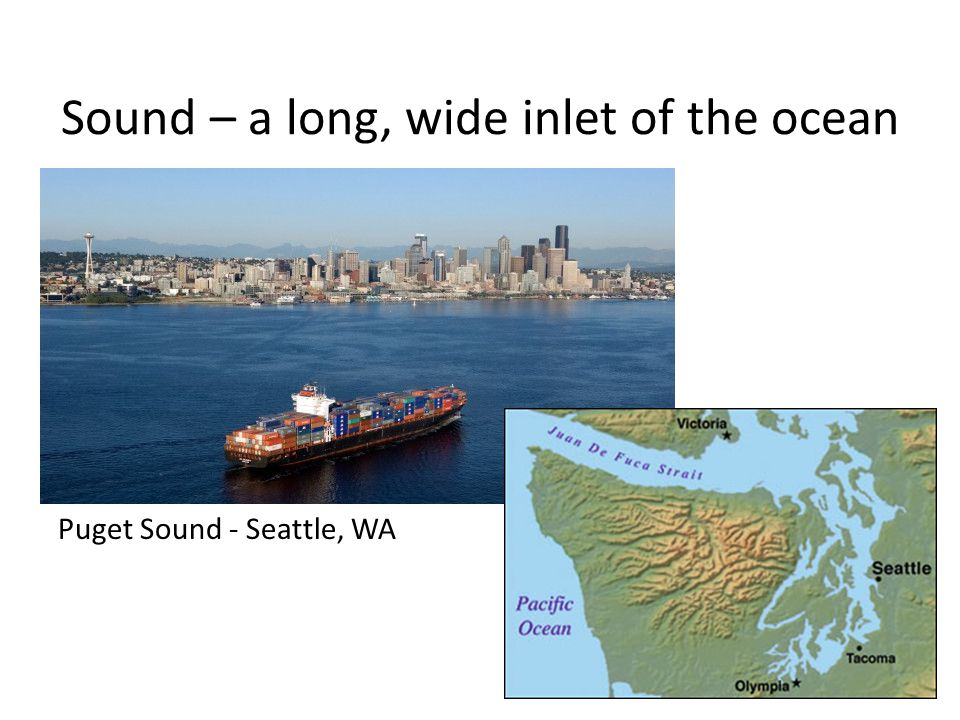 Sound – a long, wide inlet of the ocean Puget Sound - Seattle, WA