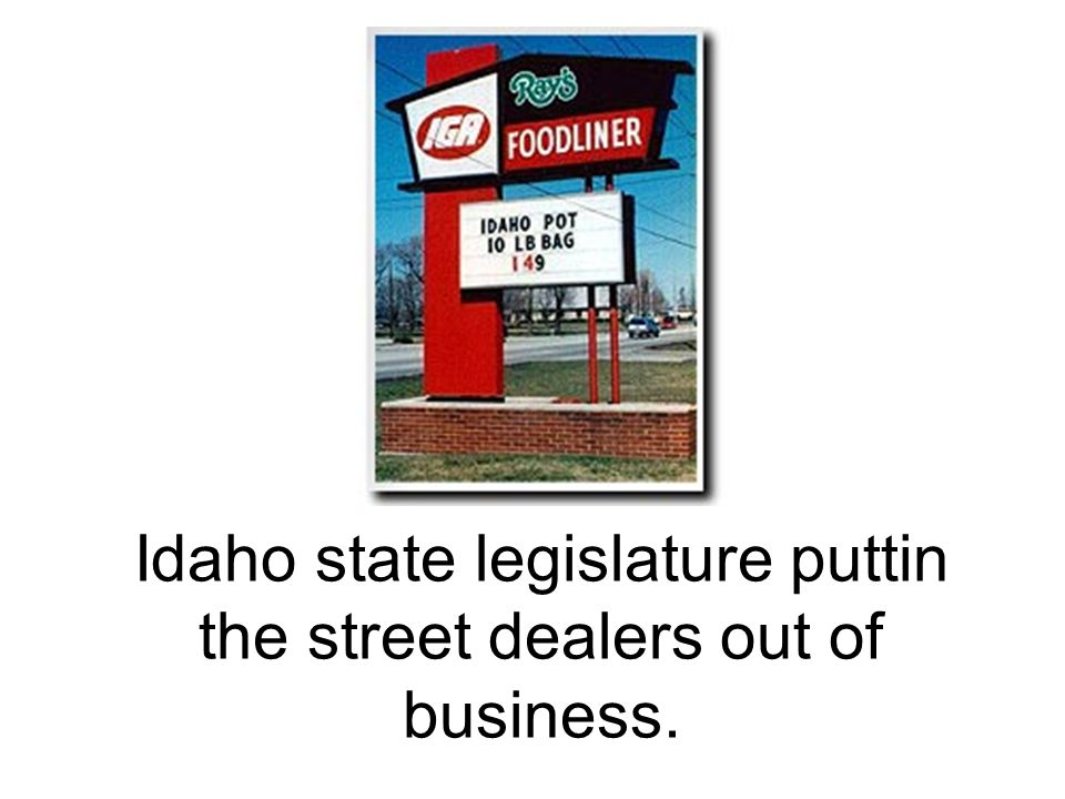 Idaho state legislature puttin the street dealers out of business.