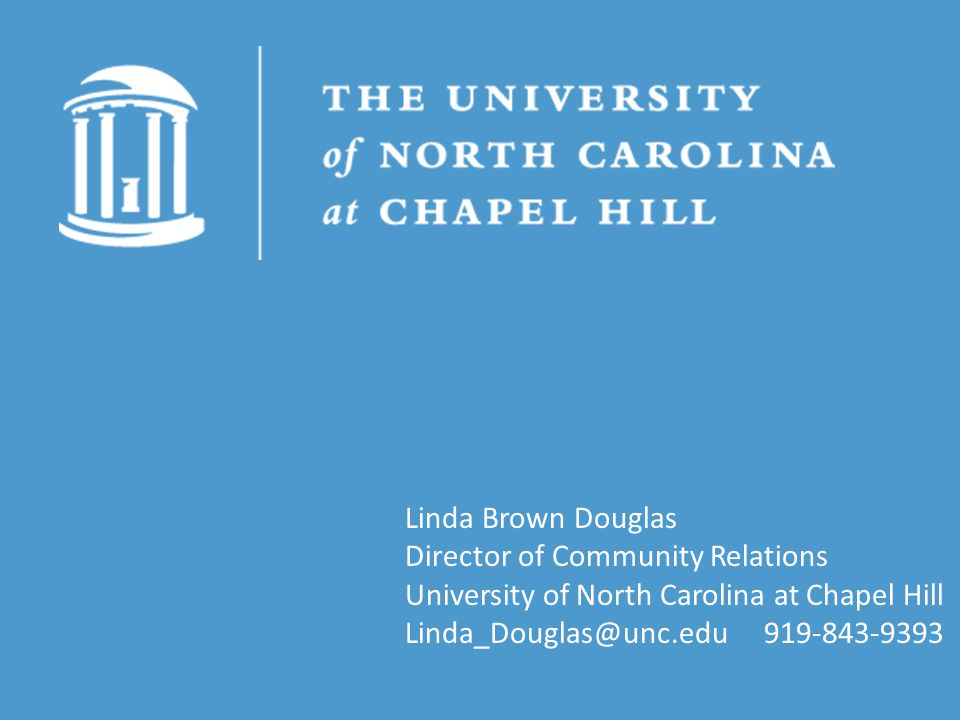 Linda Brown Douglas Director of Community Relations University of North Carolina at Chapel Hill Linda_Douglas@unc.edu 919-843-9393