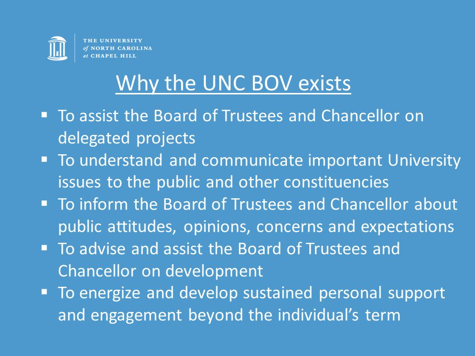 Why the UNC BOV exists  To assist the Board of Trustees and Chancellor on delegated projects  To understand and communicate important University issues to the public and other constituencies  To inform the Board of Trustees and Chancellor about public attitudes, opinions, concerns and expectations  To advise and assist the Board of Trustees and Chancellor on development  To energize and develop sustained personal support and engagement beyond the individual's term