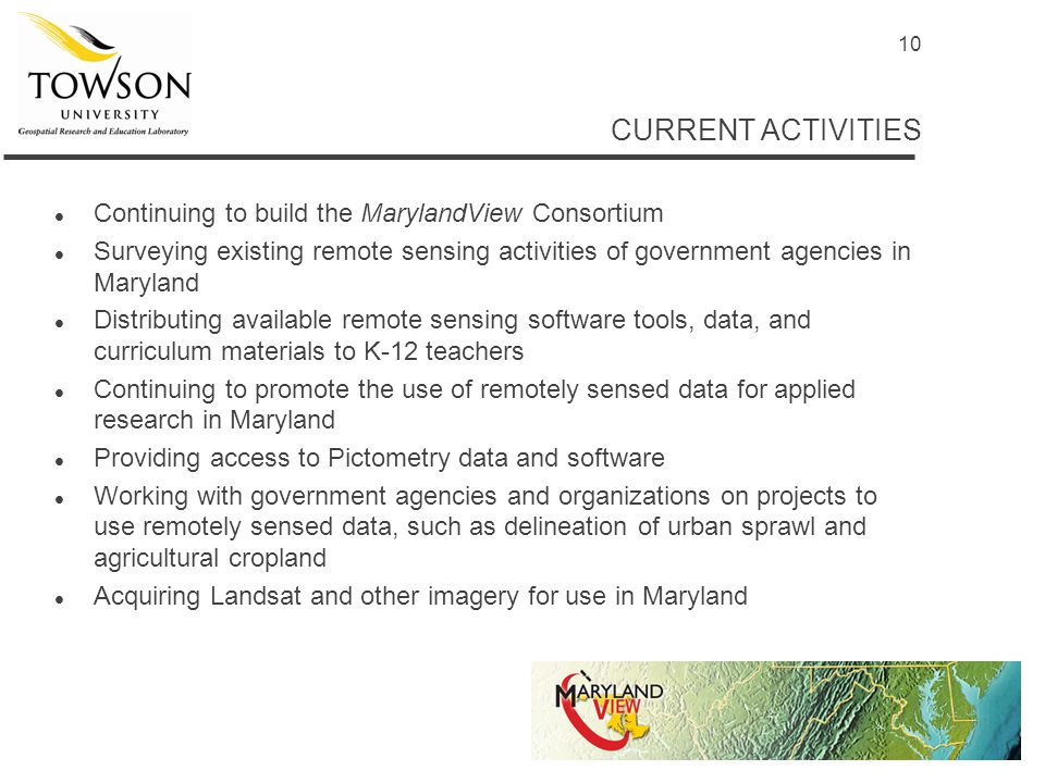 10 CURRENT ACTIVITIES l Continuing to build the MarylandView Consortium l Surveying existing remote sensing activities of government agencies in Maryland l Distributing available remote sensing software tools, data, and curriculum materials to K-12 teachers l Continuing to promote the use of remotely sensed data for applied research in Maryland l Providing access to Pictometry data and software l Working with government agencies and organizations on projects to use remotely sensed data, such as delineation of urban sprawl and agricultural cropland l Acquiring Landsat and other imagery for use in Maryland