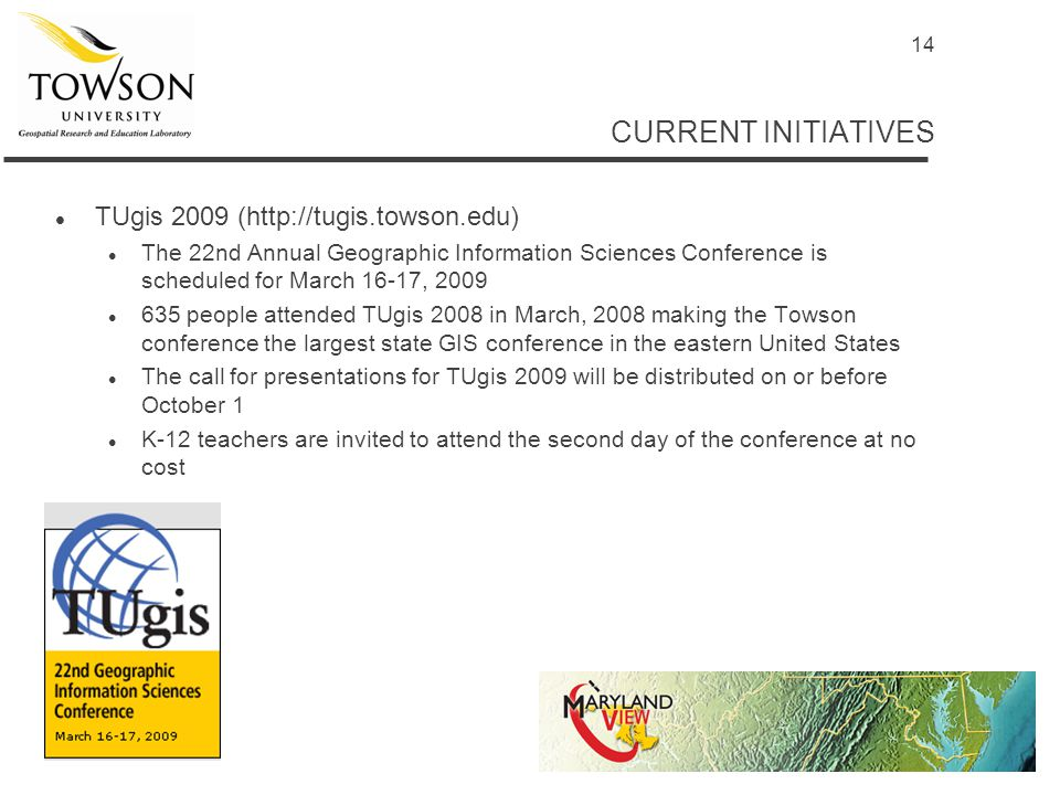 14 CURRENT INITIATIVES l TUgis 2009 (http://tugis.towson.edu) l The 22nd Annual Geographic Information Sciences Conference is scheduled for March 16-17, 2009 l 635 people attended TUgis 2008 in March, 2008 making the Towson conference the largest state GIS conference in the eastern United States l The call for presentations for TUgis 2009 will be distributed on or before October 1 l K-12 teachers are invited to attend the second day of the conference at no cost