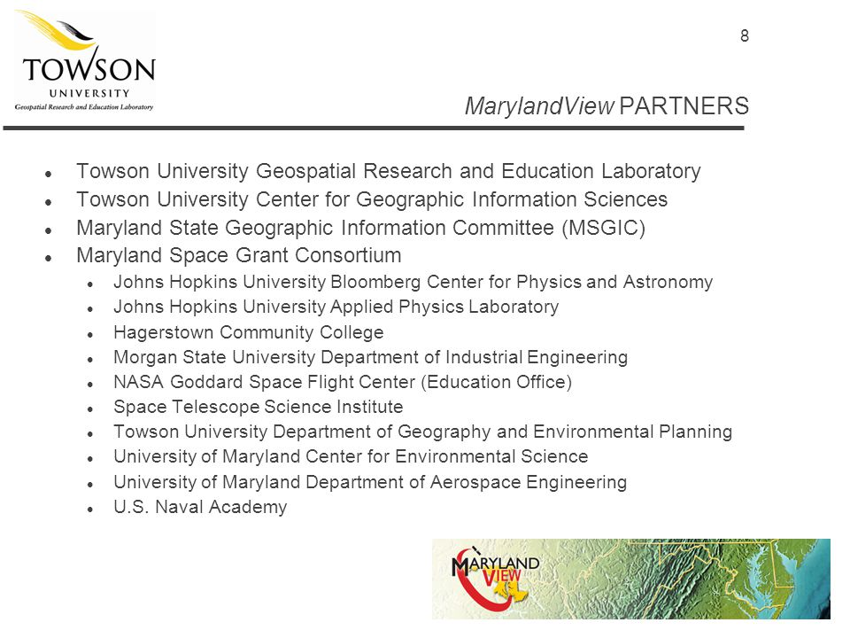 8 MarylandView PARTNERS l Towson University Geospatial Research and Education Laboratory l Towson University Center for Geographic Information Sciences l Maryland State Geographic Information Committee (MSGIC) l Maryland Space Grant Consortium l Johns Hopkins University Bloomberg Center for Physics and Astronomy l Johns Hopkins University Applied Physics Laboratory l Hagerstown Community College l Morgan State University Department of Industrial Engineering l NASA Goddard Space Flight Center (Education Office) l Space Telescope Science Institute l Towson University Department of Geography and Environmental Planning l University of Maryland Center for Environmental Science l University of Maryland Department of Aerospace Engineering l U.S.