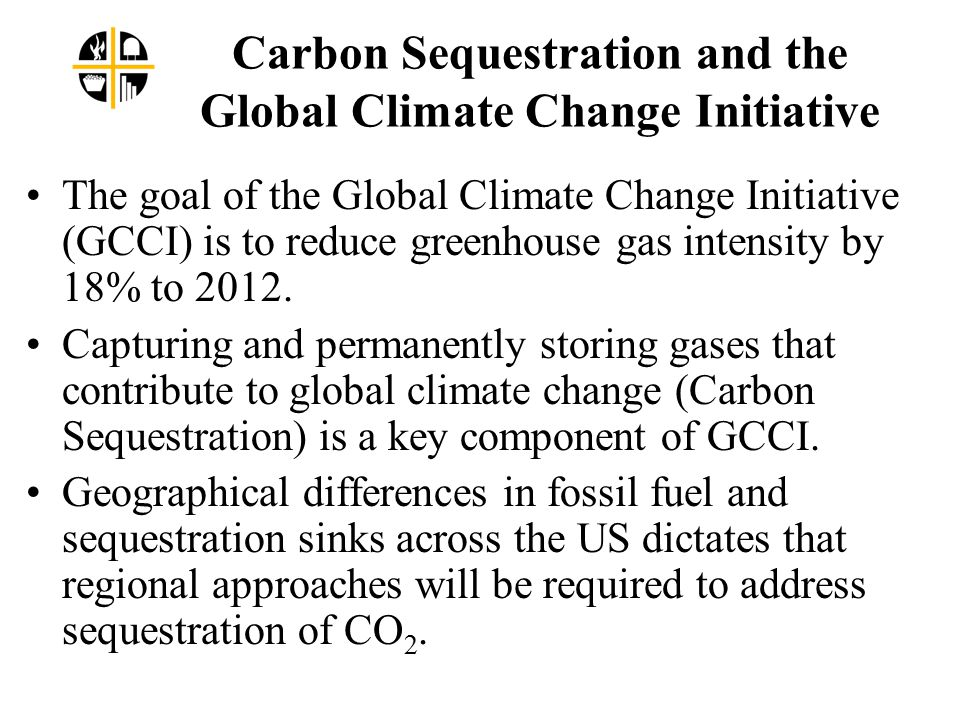 Carbon Sequestration and the Global Climate Change Initiative The goal of the Global Climate Change Initiative (GCCI) is to reduce greenhouse gas intensity by 18% to 2012.