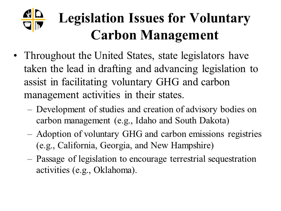 Legislation Issues for Voluntary Carbon Management Throughout the United States, state legislators have taken the lead in drafting and advancing legislation to assist in facilitating voluntary GHG and carbon management activities in their states.