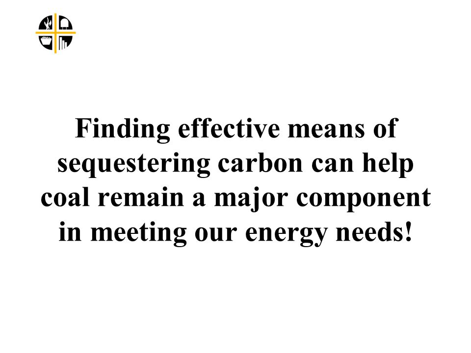 Finding effective means of sequestering carbon can help coal remain a major component in meeting our energy needs!
