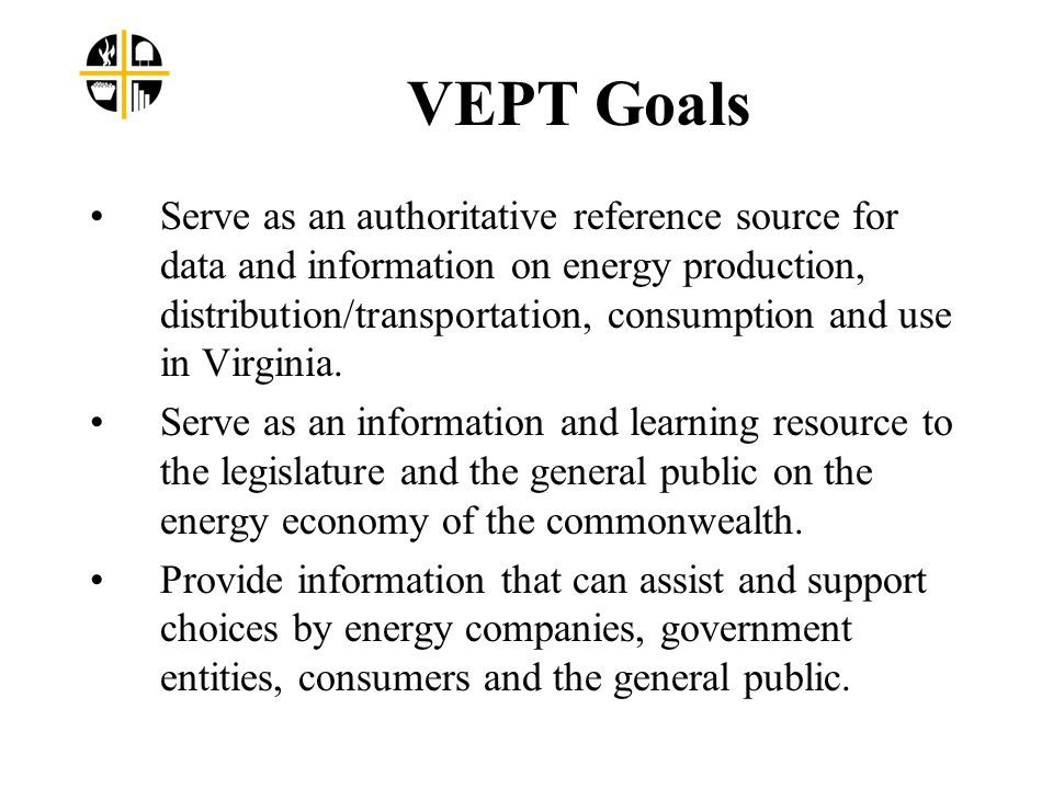 VEPT Goals Serve as an authoritative reference source for data and information on energy production, distribution/transportation, consumption and use in Virginia.